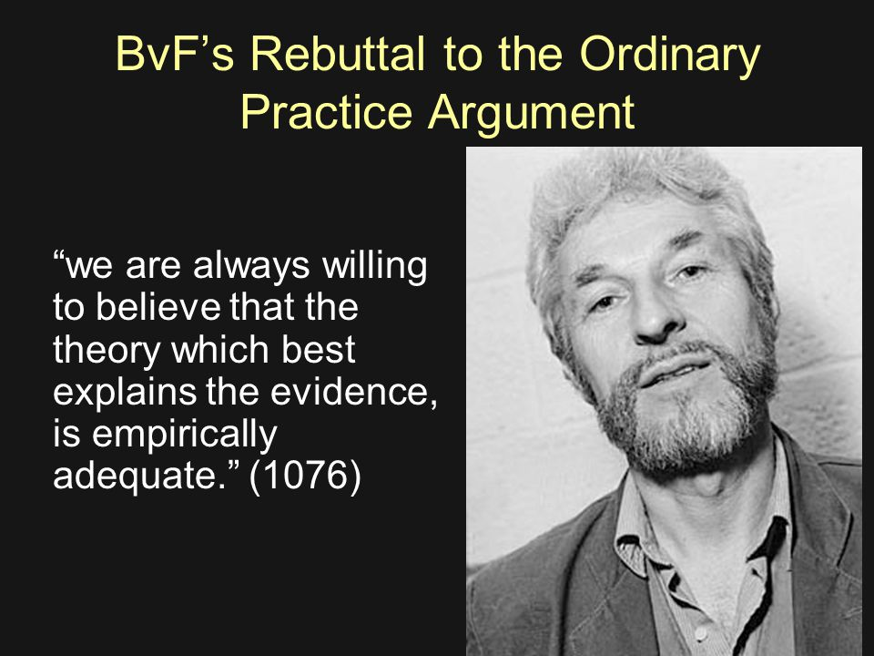 BvF's Rebuttal to the Ordinary Practice Argument we are always willing to believe that the theory which best explains the evidence, is empirically adequate. (1076)