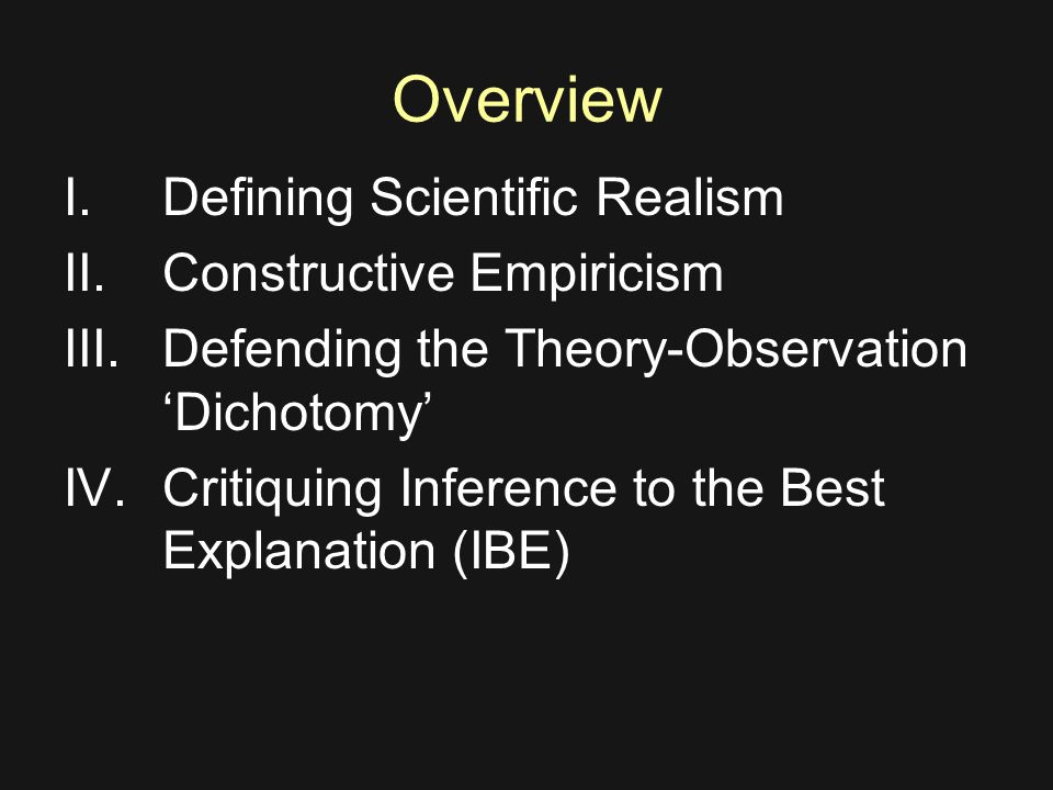 Overview I.Defining Scientific Realism II.Constructive Empiricism III.Defending the Theory-Observation 'Dichotomy' IV.Critiquing Inference to the Best Explanation (IBE)