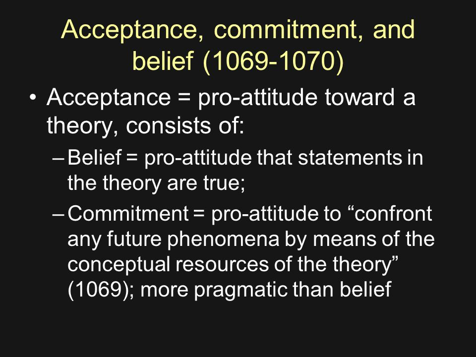 Acceptance, commitment, and belief (1069-1070) Acceptance = pro-attitude toward a theory, consists of: –Belief = pro-attitude that statements in the theory are true; –Commitment = pro-attitude to confront any future phenomena by means of the conceptual resources of the theory (1069); more pragmatic than belief