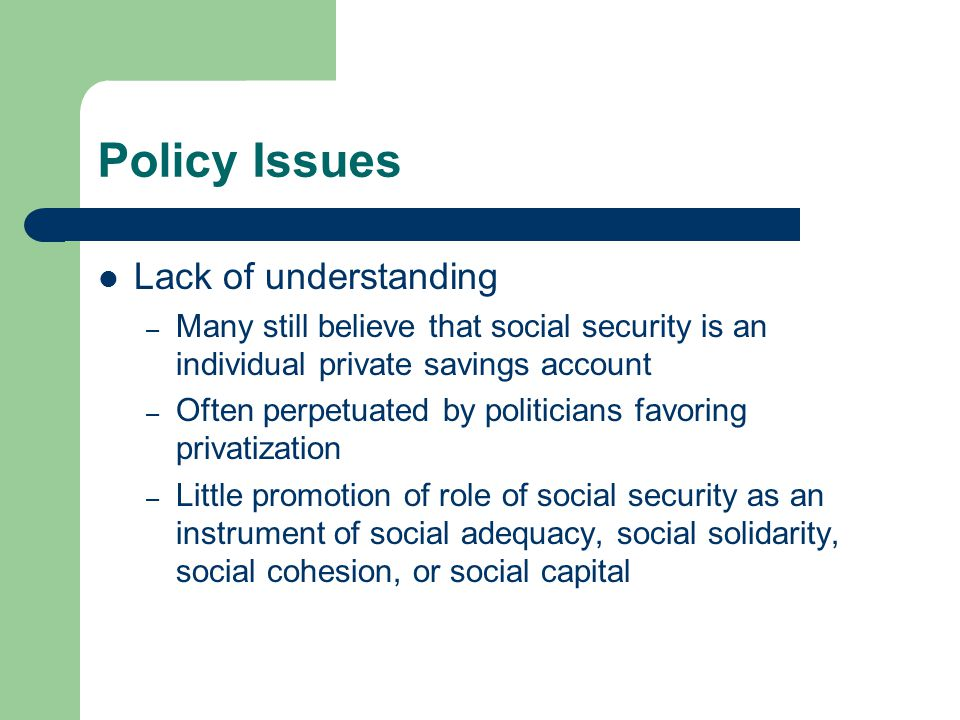 Policy Issues Lack of understanding – Many still believe that social security is an individual private savings account – Often perpetuated by politici