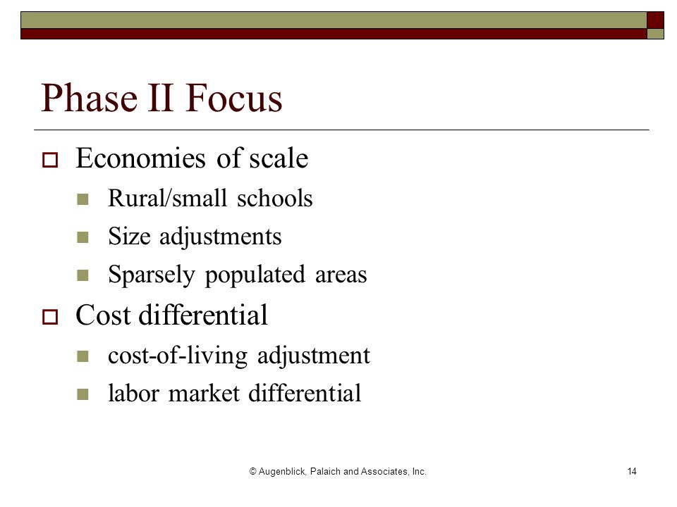 © Augenblick, Palaich and Associates, Inc.14  Economies of scale Rural/small schools Size adjustments Sparsely populated areas  Cost differential cost-of-living adjustment labor market differential Phase II Focus