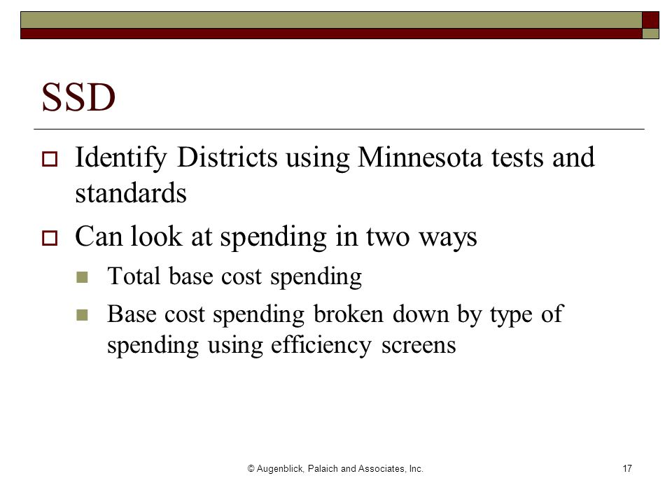 © Augenblick, Palaich and Associates, Inc.17 SSD  Identify Districts using Minnesota tests and standards  Can look at spending in two ways Total base cost spending Base cost spending broken down by type of spending using efficiency screens