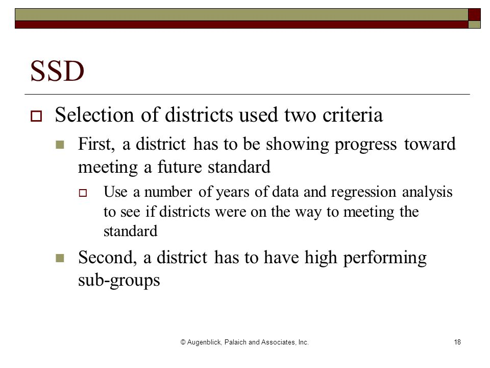 © Augenblick, Palaich and Associates, Inc.18  Selection of districts used two criteria First, a district has to be showing progress toward meeting a future standard  Use a number of years of data and regression analysis to see if districts were on the way to meeting the standard Second, a district has to have high performing sub-groups SSD