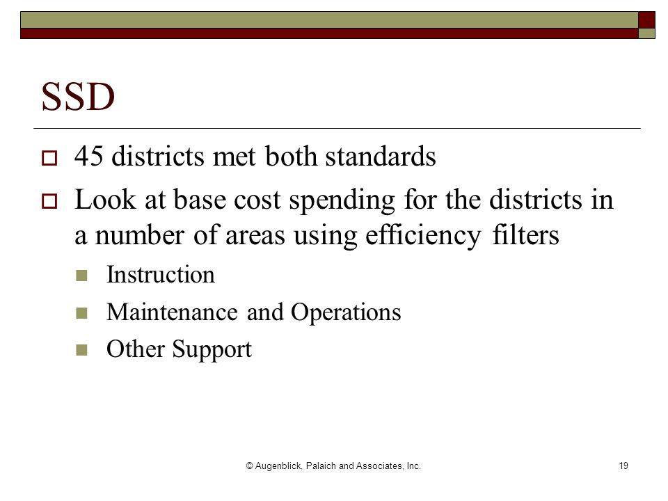 © Augenblick, Palaich and Associates, Inc.19  45 districts met both standards  Look at base cost spending for the districts in a number of areas using efficiency filters Instruction Maintenance and Operations Other Support SSD