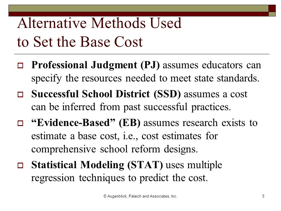 © Augenblick, Palaich and Associates, Inc.5 Alternative Methods Used to Set the Base Cost  Professional Judgment (PJ) assumes educators can specify the resources needed to meet state standards.