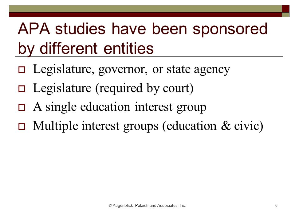 © Augenblick, Palaich and Associates, Inc.6 APA studies have been sponsored by different entities  Legislature, governor, or state agency  Legislature (required by court)  A single education interest group  Multiple interest groups (education & civic)