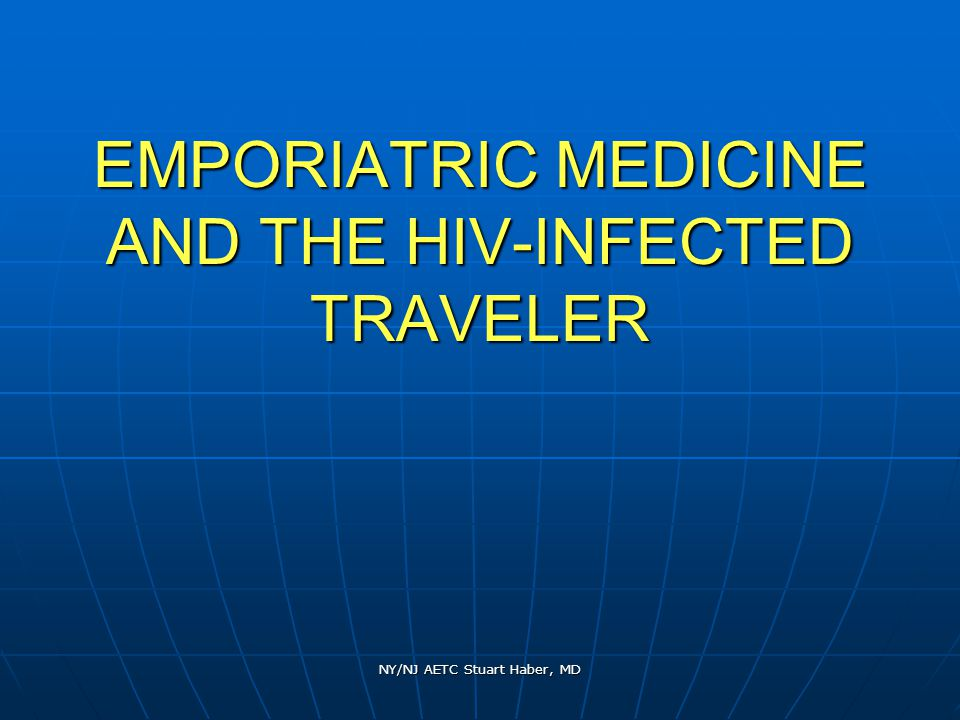 NY/NJ AETC Stuart Haber, MD EMPORIATRIC MEDICINE AND THE HIV-INFECTED TRAVELER