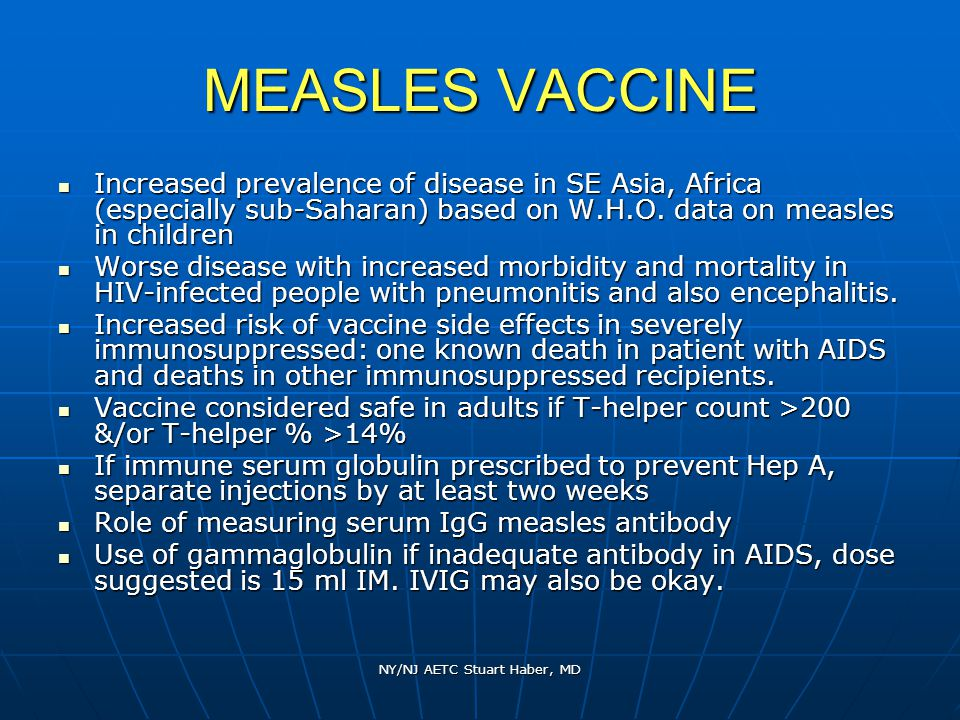 NY/NJ AETC Stuart Haber, MD MEASLES VACCINE Increased prevalence of disease in SE Asia, Africa (especially sub-Saharan) based on W.H.O.