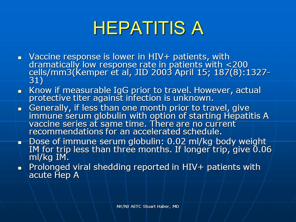 NY/NJ AETC Stuart Haber, MD HEPATITIS A Vaccine response is lower in HIV+ patients, with dramatically low response rate in patients with <200 cells/mm3(Kemper et al, JID 2003 April 15; 187(8):1327- 31) Vaccine response is lower in HIV+ patients, with dramatically low response rate in patients with <200 cells/mm3(Kemper et al, JID 2003 April 15; 187(8):1327- 31) Know if measurable IgG prior to travel.