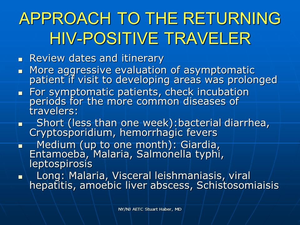 NY/NJ AETC Stuart Haber, MD APPROACH TO THE RETURNING HIV-POSITIVE TRAVELER Review dates and itinerary Review dates and itinerary More aggressive evaluation of asymptomatic patient if visit to developing areas was prolonged More aggressive evaluation of asymptomatic patient if visit to developing areas was prolonged For symptomatic patients, check incubation periods for the more common diseases of travelers: For symptomatic patients, check incubation periods for the more common diseases of travelers: Short (less than one week):bacterial diarrhea, Cryptosporidium, hemorrhagic fevers Short (less than one week):bacterial diarrhea, Cryptosporidium, hemorrhagic fevers Medium (up to one month): Giardia, Entamoeba, Malaria, Salmonella typhi, leptospirosis Medium (up to one month): Giardia, Entamoeba, Malaria, Salmonella typhi, leptospirosis Long: Malaria, Visceral leishmaniasis, viral hepatitis, amoebic liver abscess, Schistosomiaisis Long: Malaria, Visceral leishmaniasis, viral hepatitis, amoebic liver abscess, Schistosomiaisis
