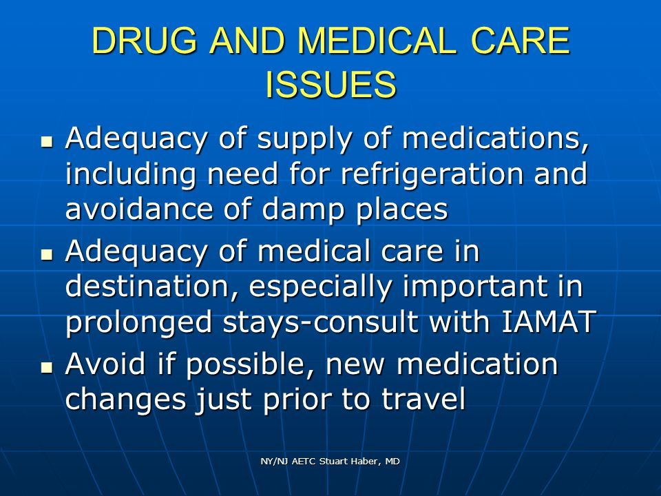 NY/NJ AETC Stuart Haber, MD DRUG AND MEDICAL CARE ISSUES Adequacy of supply of medications, including need for refrigeration and avoidance of damp places Adequacy of supply of medications, including need for refrigeration and avoidance of damp places Adequacy of medical care in destination, especially important in prolonged stays-consult with IAMAT Adequacy of medical care in destination, especially important in prolonged stays-consult with IAMAT Avoid if possible, new medication changes just prior to travel Avoid if possible, new medication changes just prior to travel