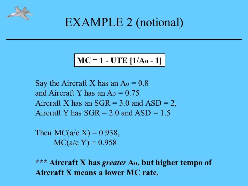 EXAMPLE 2 (notional) MC = 1 - UTE [1/A o - 1] Say the Aircraft X has an A o = 0.8 and Aircraft Y has an A o = 0.75 Aircraft X has an SGR = 3.0 and ASD