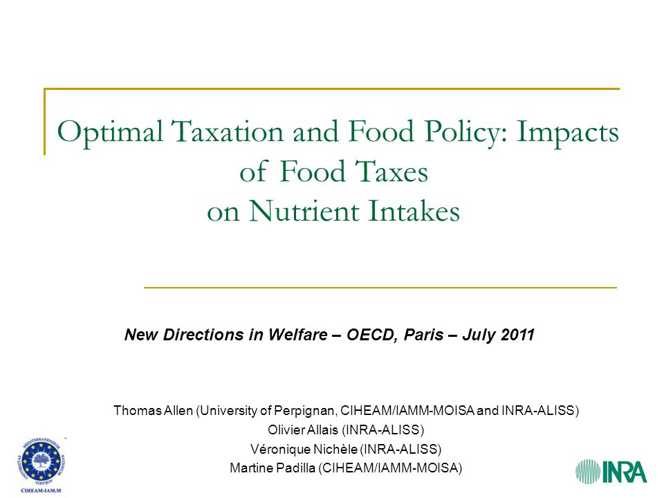 Optimal Taxation and Food Policy: Impacts of Food Taxes on Nutrient Intakes New Directions in Welfare – OECD, Paris – July 2011 Thomas Allen (University of Perpignan, CIHEAM/IAMM-MOISA and INRA-ALISS) Olivier Allais (INRA-ALISS) Véronique Nichèle (INRA-ALISS) Martine Padilla (CIHEAM/IAMM-MOISA)