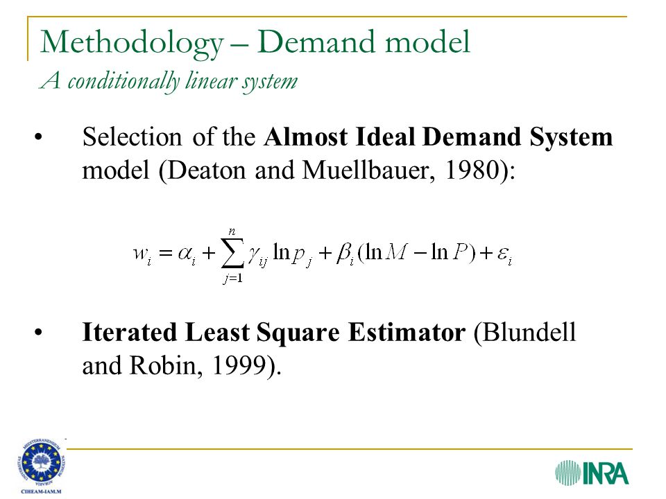 Methodology – Demand model A conditionally linear system Selection of the Almost Ideal Demand System model (Deaton and Muellbauer, 1980): Iterated Least Square Estimator (Blundell and Robin, 1999).