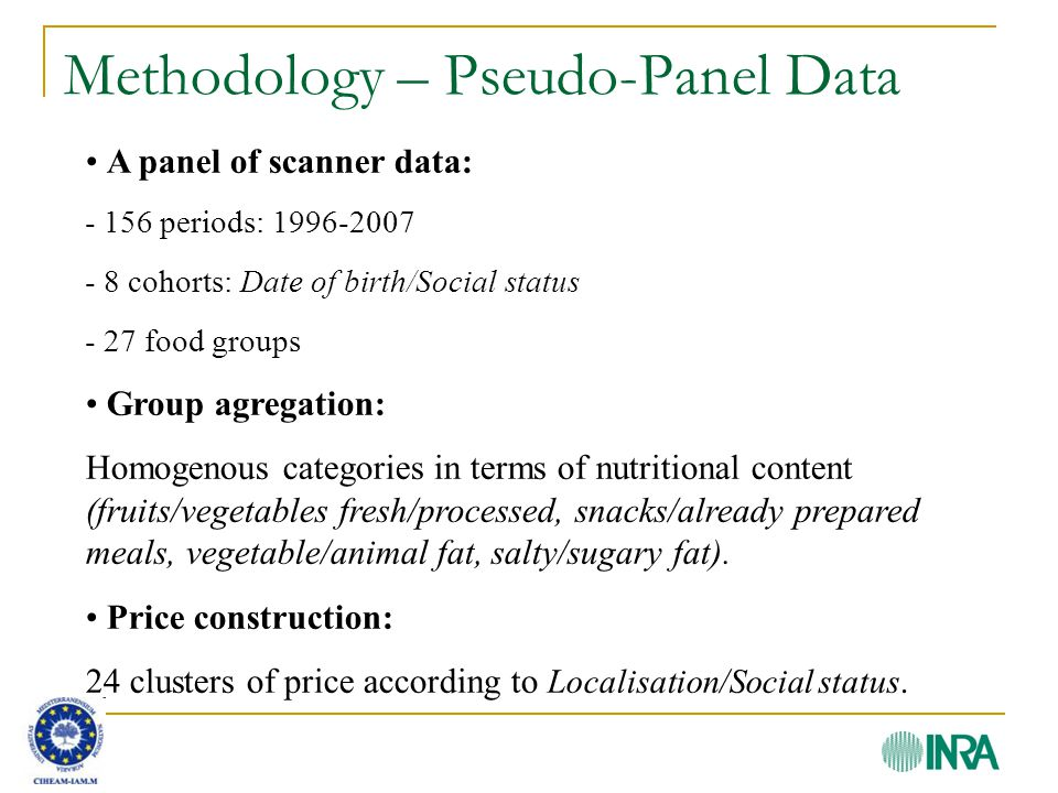 Methodology – Pseudo-Panel Data A panel of scanner data: - 156 periods: 1996-2007 - 8 cohorts: Date of birth/Social status - 27 food groups Group agregation: Homogenous categories in terms of nutritional content (fruits/vegetables fresh/processed, snacks/already prepared meals, vegetable/animal fat, salty/sugary fat).