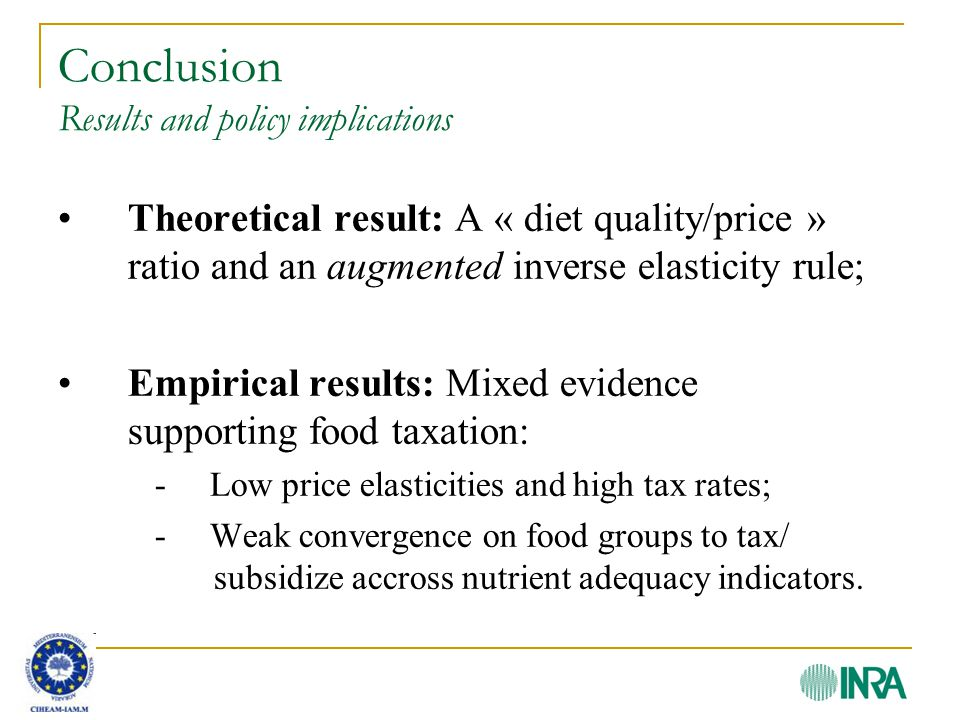 Conclusion Results and policy implications Theoretical result: A « diet quality/price » ratio and an augmented inverse elasticity rule; Empirical results: Mixed evidence supporting food taxation: - Low price elasticities and high tax rates; - Weak convergence on food groups to tax/ subsidize accross nutrient adequacy indicators.