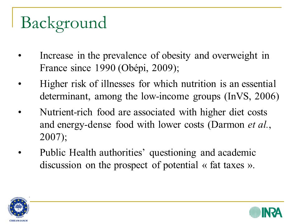 Background Increase in the prevalence of obesity and overweight in France since 1990 (Obépi, 2009); Higher risk of illnesses for which nutrition is an essential determinant, among the low-income groups (InVS, 2006) Nutrient-rich food are associated with higher diet costs and energy-dense food with lower costs (Darmon et al., 2007); Public Health authorities' questioning and academic discussion on the prospect of potential « fat taxes ».