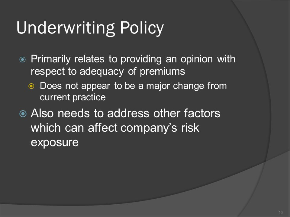 Underwriting Policy  Primarily relates to providing an opinion with respect to adequacy of premiums  Does not appear to be a major change from current practice  Also needs to address other factors which can affect company's risk exposure 10