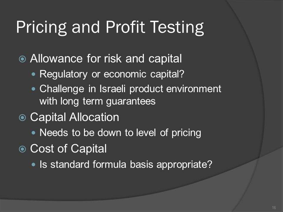 Pricing and Profit Testing  Allowance for risk and capital Regulatory or economic capital.