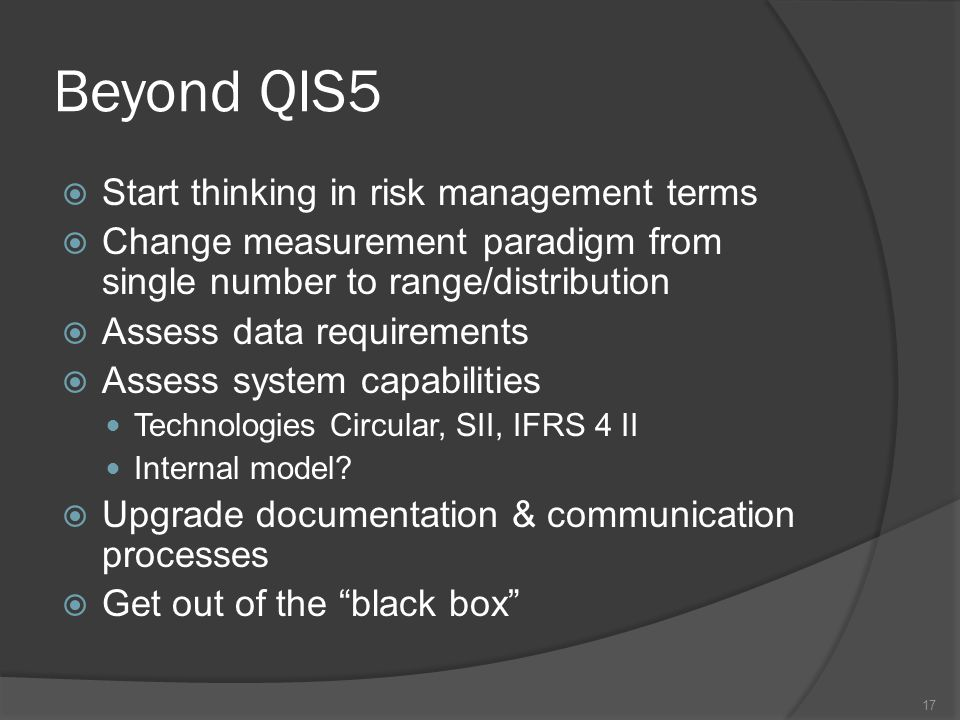 Beyond QIS5  Start thinking in risk management terms  Change measurement paradigm from single number to range/distribution  Assess data requirements  Assess system capabilities Technologies Circular, SII, IFRS 4 II Internal model.