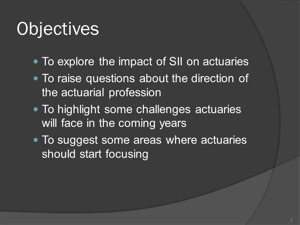 Objectives To explore the impact of SII on actuaries To raise questions about the direction of the actuarial profession To highlight some challenges actuaries will face in the coming years To suggest some areas where actuaries should start focusing 2