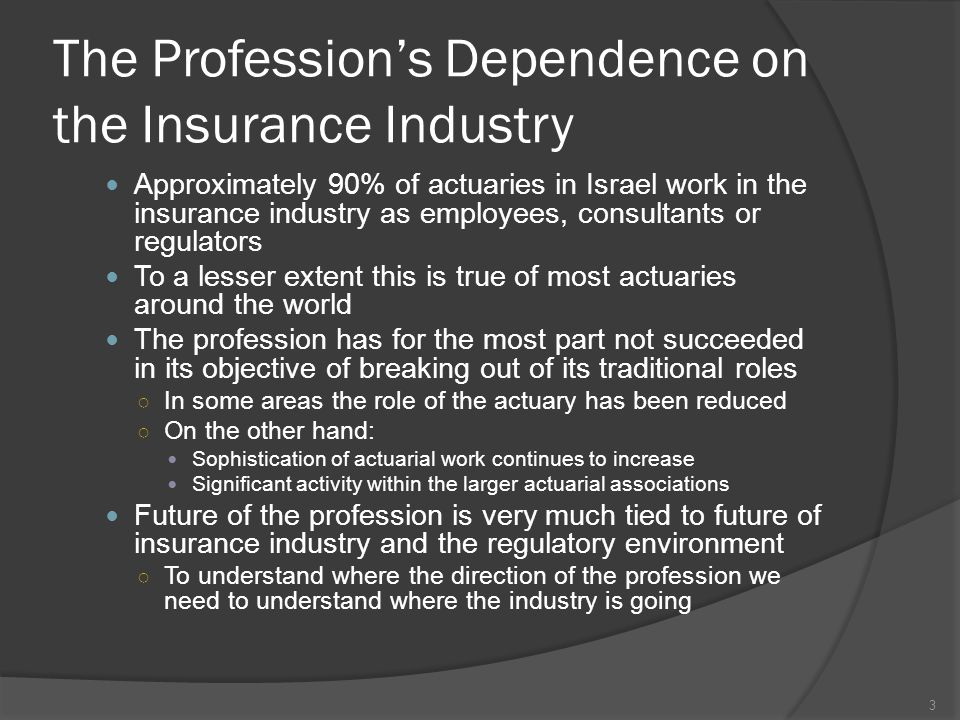 The Profession's Dependence on the Insurance Industry Approximately 90% of actuaries in Israel work in the insurance industry as employees, consultants or regulators To a lesser extent this is true of most actuaries around the world The profession has for the most part not succeeded in its objective of breaking out of its traditional roles ○ In some areas the role of the actuary has been reduced ○ On the other hand: Sophistication of actuarial work continues to increase Significant activity within the larger actuarial associations Future of the profession is very much tied to future of insurance industry and the regulatory environment ○ To understand where the direction of the profession we need to understand where the industry is going 3