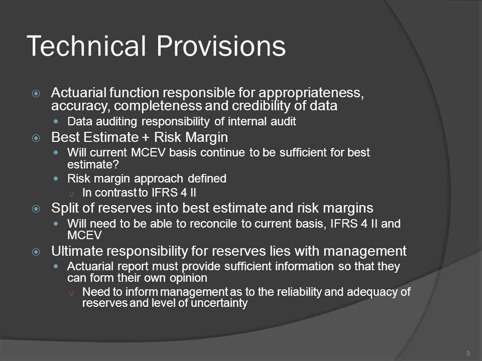 Technical Provisions  Actuarial function responsible for appropriateness, accuracy, completeness and credibility of data Data auditing responsibility of internal audit  Best Estimate + Risk Margin Will current MCEV basis continue to be sufficient for best estimate.