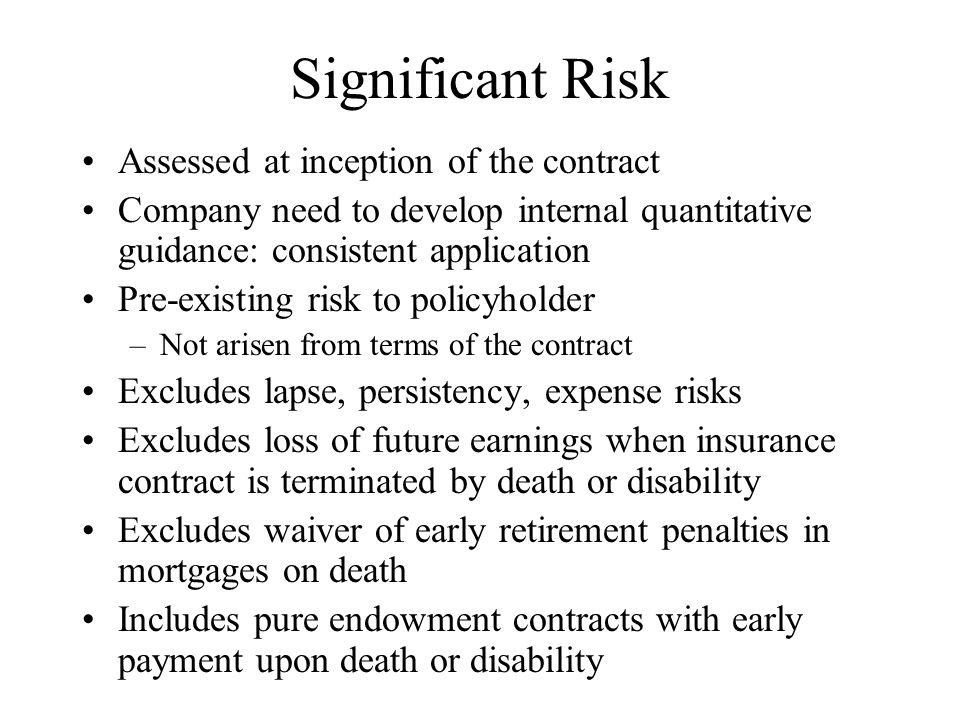Significant Risk Assessed at inception of the contract Company need to develop internal quantitative guidance: consistent application Pre-existing risk to policyholder –Not arisen from terms of the contract Excludes lapse, persistency, expense risks Excludes loss of future earnings when insurance contract is terminated by death or disability Excludes waiver of early retirement penalties in mortgages on death Includes pure endowment contracts with early payment upon death or disability