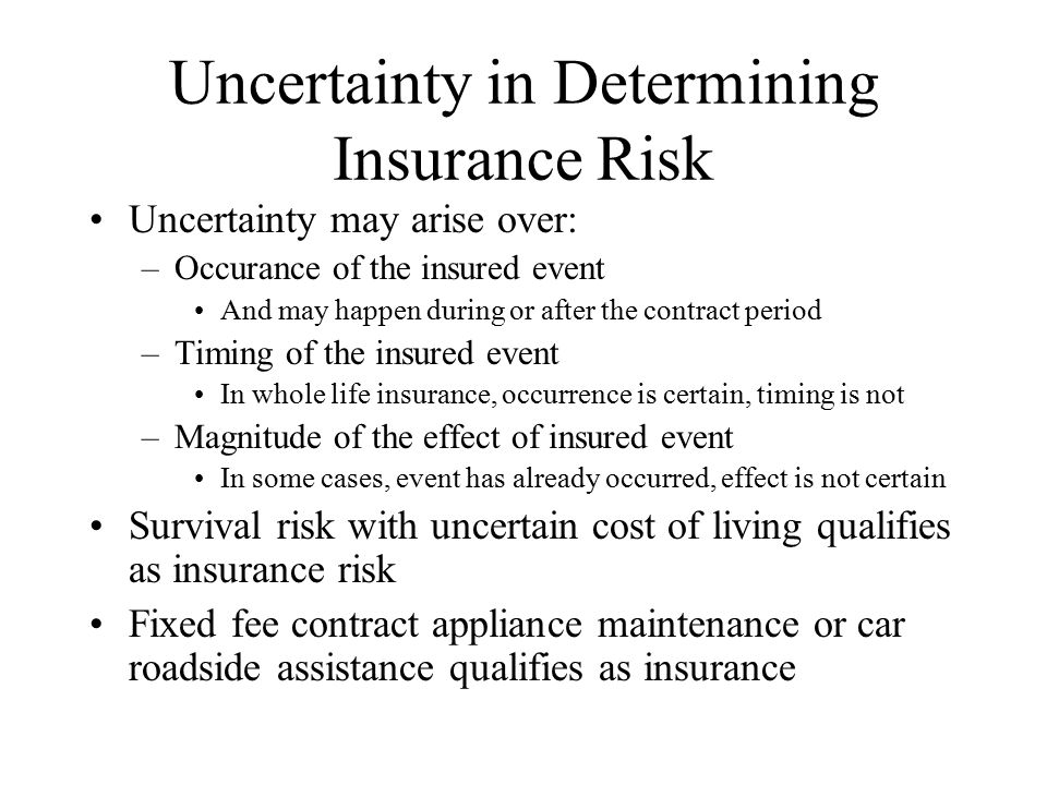 Uncertainty in Determining Insurance Risk Uncertainty may arise over: –Occurance of the insured event And may happen during or after the contract period –Timing of the insured event In whole life insurance, occurrence is certain, timing is not –Magnitude of the effect of insured event In some cases, event has already occurred, effect is not certain Survival risk with uncertain cost of living qualifies as insurance risk Fixed fee contract appliance maintenance or car roadside assistance qualifies as insurance