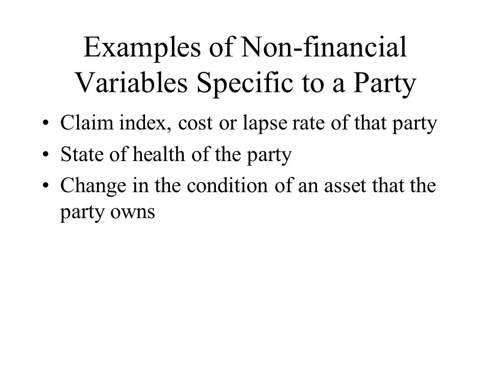 Examples of Non-financial Variables Specific to a Party Claim index, cost or lapse rate of that party State of health of the party Change in the condition of an asset that the party owns