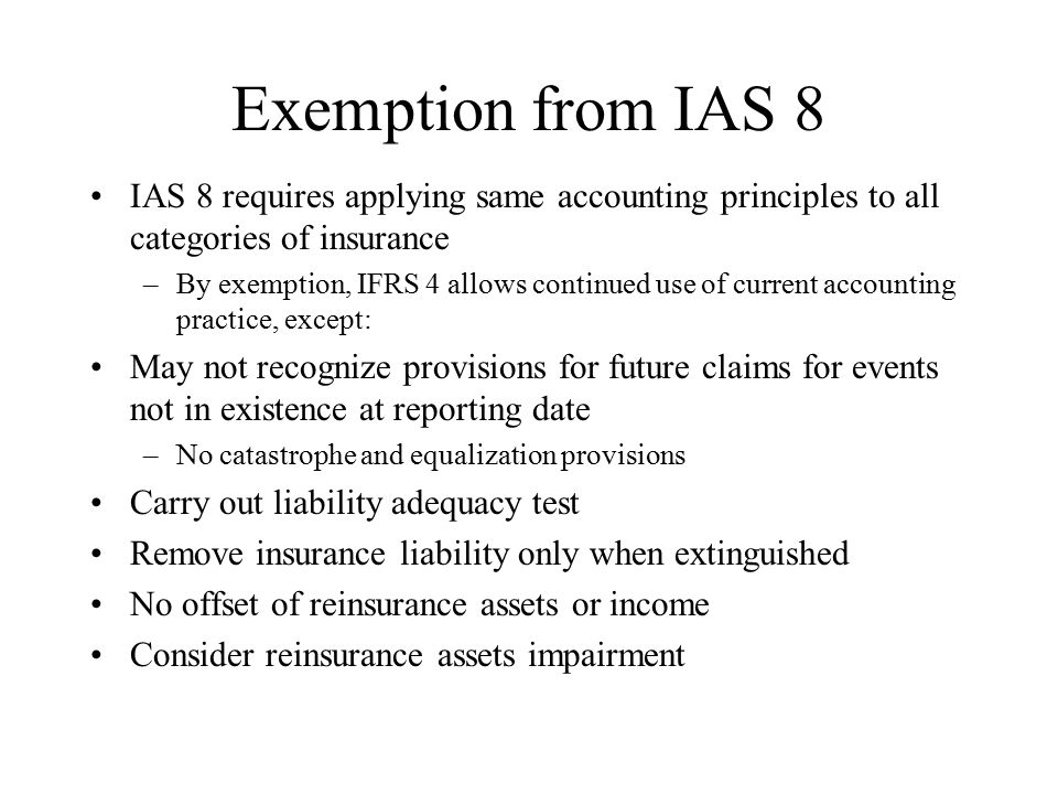 Exemption from IAS 8 IAS 8 requires applying same accounting principles to all categories of insurance –By exemption, IFRS 4 allows continued use of current accounting practice, except: May not recognize provisions for future claims for events not in existence at reporting date –No catastrophe and equalization provisions Carry out liability adequacy test Remove insurance liability only when extinguished No offset of reinsurance assets or income Consider reinsurance assets impairment