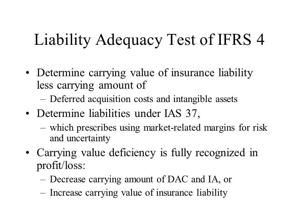 Liability Adequacy Test of IFRS 4 Determine carrying value of insurance liability less carrying amount of –Deferred acquisition costs and intangible assets Determine liabilities under IAS 37, –which prescribes using market-related margins for risk and uncertainty Carrying value deficiency is fully recognized in profit/loss: –Decrease carrying amount of DAC and IA, or –Increase carrying value of insurance liability