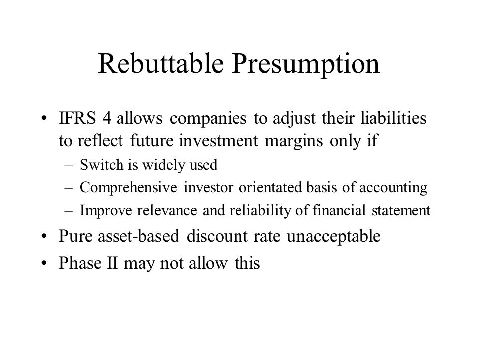 Rebuttable Presumption IFRS 4 allows companies to adjust their liabilities to reflect future investment margins only if –Switch is widely used –Comprehensive investor orientated basis of accounting –Improve relevance and reliability of financial statement Pure asset-based discount rate unacceptable Phase II may not allow this