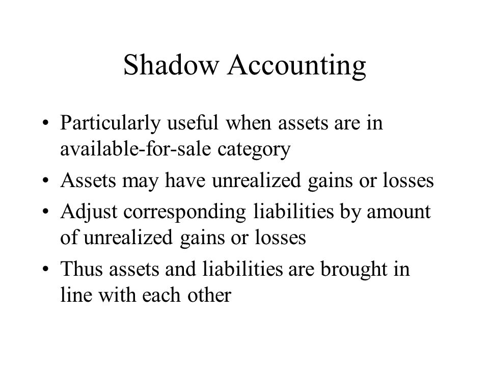 Shadow Accounting Particularly useful when assets are in available-for-sale category Assets may have unrealized gains or losses Adjust corresponding liabilities by amount of unrealized gains or losses Thus assets and liabilities are brought in line with each other