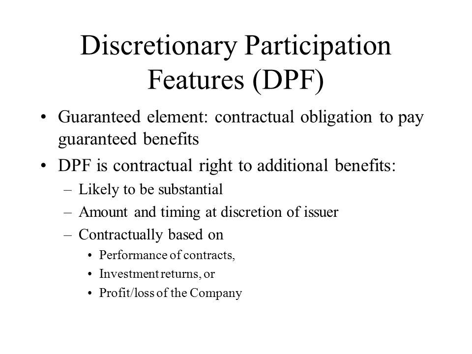 Discretionary Participation Features (DPF) Guaranteed element: contractual obligation to pay guaranteed benefits DPF is contractual right to additional benefits: –Likely to be substantial –Amount and timing at discretion of issuer –Contractually based on Performance of contracts, Investment returns, or Profit/loss of the Company