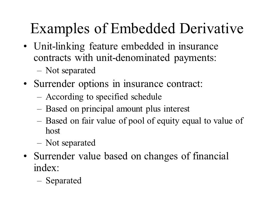 Examples of Embedded Derivative Unit-linking feature embedded in insurance contracts with unit-denominated payments: –Not separated Surrender options in insurance contract: –According to specified schedule –Based on principal amount plus interest –Based on fair value of pool of equity equal to value of host –Not separated Surrender value based on changes of financial index: –Separated