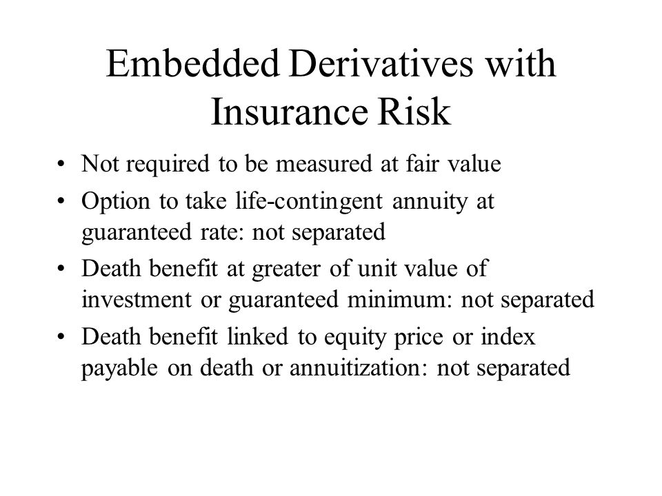 Embedded Derivatives with Insurance Risk Not required to be measured at fair value Option to take life-contingent annuity at guaranteed rate: not separated Death benefit at greater of unit value of investment or guaranteed minimum: not separated Death benefit linked to equity price or index payable on death or annuitization: not separated