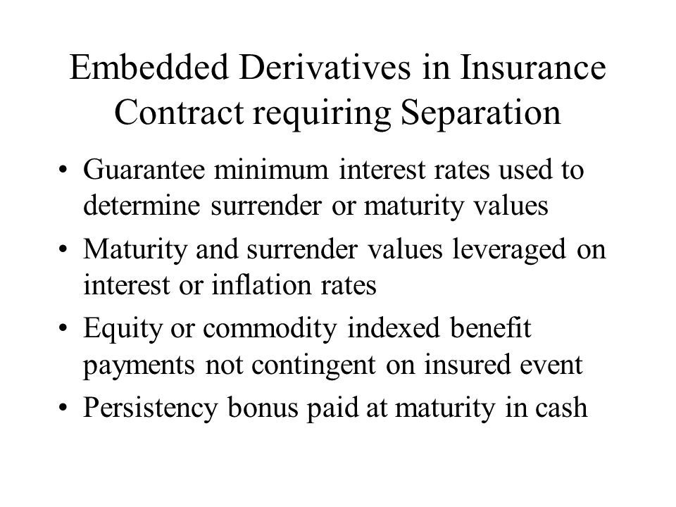 Embedded Derivatives in Insurance Contract requiring Separation Guarantee minimum interest rates used to determine surrender or maturity values Maturity and surrender values leveraged on interest or inflation rates Equity or commodity indexed benefit payments not contingent on insured event Persistency bonus paid at maturity in cash