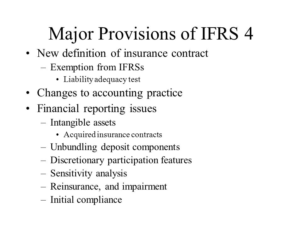 Major Provisions of IFRS 4 New definition of insurance contract –Exemption from IFRSs Liability adequacy test Changes to accounting practice Financial reporting issues –Intangible assets Acquired insurance contracts –Unbundling deposit components –Discretionary participation features –Sensitivity analysis –Reinsurance, and impairment –Initial compliance