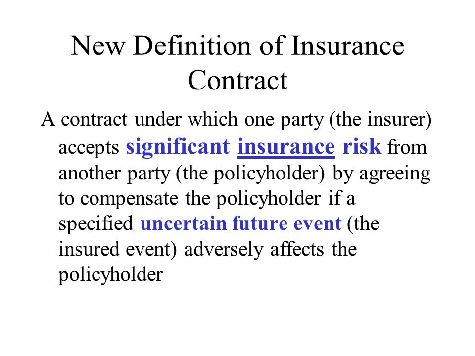 New Definition of Insurance Contract A contract under which one party (the insurer) accepts significant insurance risk from another party (the policyholder) by agreeing to compensate the policyholder if a specified uncertain future event (the insured event) adversely affects the policyholder