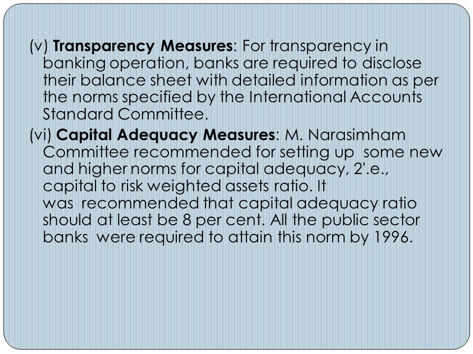 (v) Transparency Measures : For transparency in banking operation, banks are required to disclose their balance sheet with detailed information as per