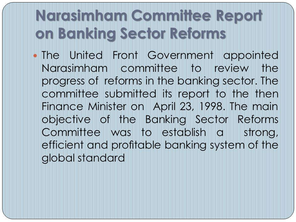 Narasimham Committee Report on Banking Sector Reforms The United Front Government appointed Narasimham committee to review the progress of reforms in