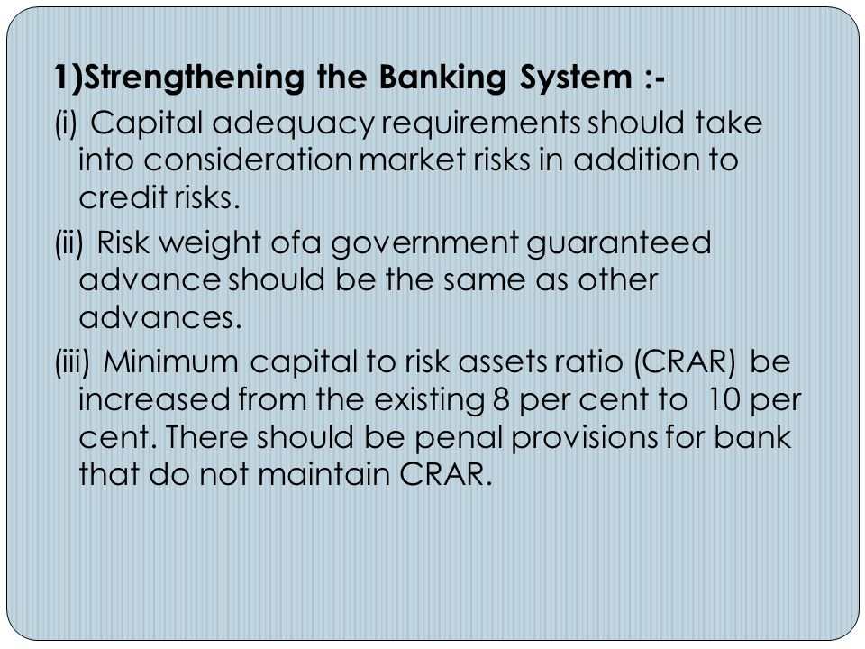 1)Strengthening the Banking System :- (i) Capital adequacy requirements should take into consideration market risks in addition to credit risks. (ii)