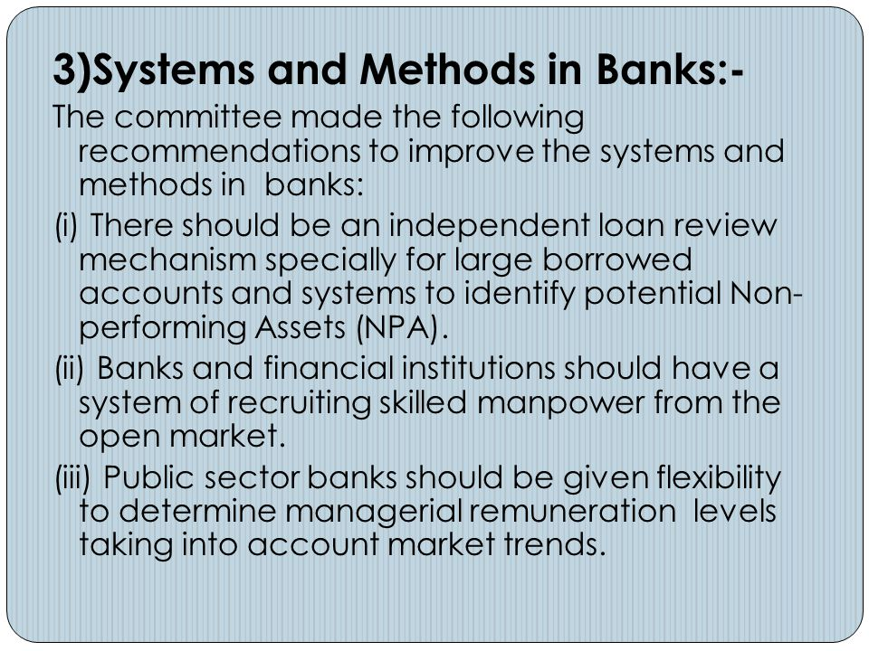 3)Systems and Methods in Banks:- The committee made the following recommendations to improve the systems and methods in banks: (i) There should be an