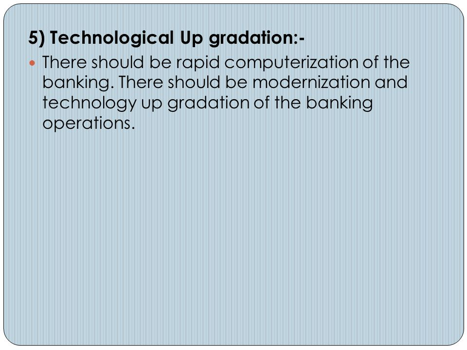5) Technological Up gradation:- There should be rapid computerization of the banking. There should be modernization and technology up gradation of the