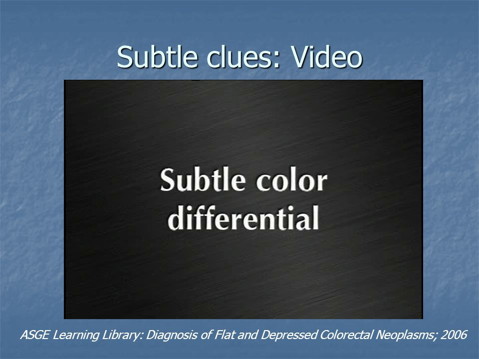 Subtle clues: Video ASGE Learning Library: Diagnosis of Flat and Depressed Colorectal Neoplasms; 2006