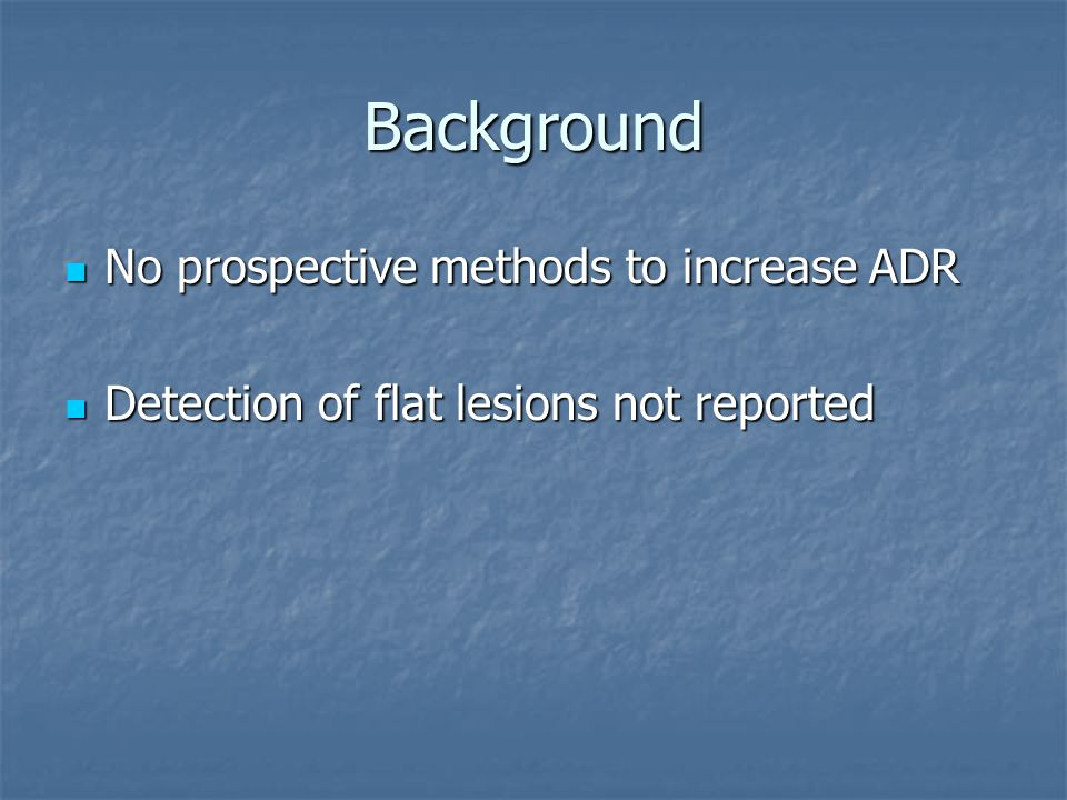 Background No prospective methods to increase ADR No prospective methods to increase ADR Detection of flat lesions not reported Detection of flat lesions not reported