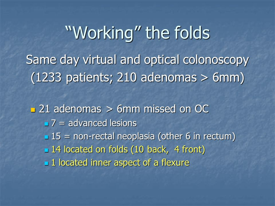 """Working"" the folds Same day virtual and optical colonoscopy (1233 patients; 210 adenomas > 6mm) 21 adenomas > 6mm missed on OC 21 adenomas > 6mm miss"