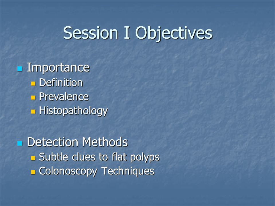 Session I Objectives Importance Importance Definition Definition Prevalence Prevalence Histopathology Histopathology Detection Methods Detection Methods Subtle clues to flat polyps Subtle clues to flat polyps Colonoscopy Techniques Colonoscopy Techniques