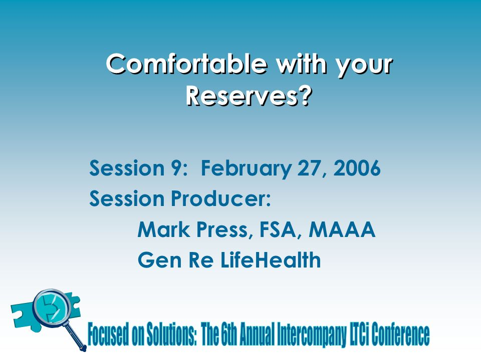 Comfortable with your Reserves? Session 9: February 27, 2006 Session Producer: Mark Press, FSA, MAAA Gen Re LifeHealth
